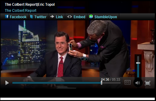 Dr. Eric Topol uses his iPhone to inspect Stephen Colbert's ear drum on The Colbert Report. True to form, Colbert interrupts the exam to ask, 'By the way, can I get a colonoscopy with this thing?' Watch the video here.