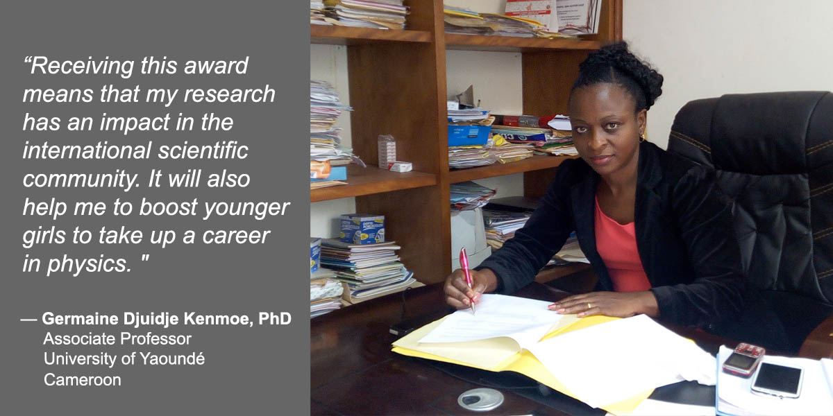 """Receiving this award means that my research has an impact in the international scientific community. It will also help me to boost younger girls to take up a career in physics."" — Germaine Djuidje Kenmoe, PhD – Associate Professor, University of Yaoundé, Cameroon."